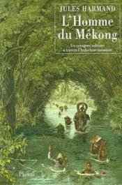 L Homme Du Mekong Un Voyageur Solitaire A Travers L Indochine Inconnue 1871 1877 - Couverture - Format classique