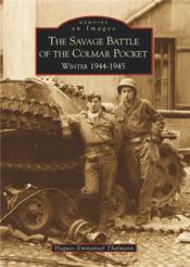 Vente livre :  The savage battle of the Colmar pocket ; winter 1944-1945  - Hugues-Emmanuel Thal - Hugues-Emmanuel Thalmann