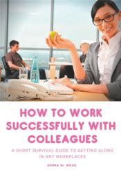 Vente livre :  How to work successfully with colleagues ; a short survival guide to getting along in any workplaces  - Emma W. Rose - Emma W. Rose