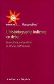 L'historiographie indienne en débat ; colonialisme, nationalisme et sociétés postcoloniales - Couverture - Format classique