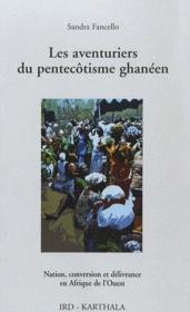 Les aventuriers du pentecôtisme ghanéen ; nation, conversion et délivrance en Afrique de l'Ouest - Couverture - Format classique