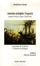 Antoine-Adolphe Dupuch, premier évèque d'Alger (1838-1846) ; un pionnier de la mission à l'épreuve du politique - Couverture - Format classique