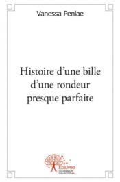 Histoire D'Une Bille D'Une Rondeur Presque Parfaite - Couverture - Format classique