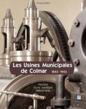 Les usines municipales de Colmar ; 1845-1945 ; histoire d'une aventure industrielle - Couverture - Format classique