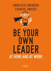 Vente livre :  Be your own leader ; at home and at work  - Anneliese Monden - Chantal Smedts
