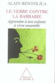 Le verbe contre la barbarie ; apprendre à nos enfants à vivre ensemble - Couverture - Format classique