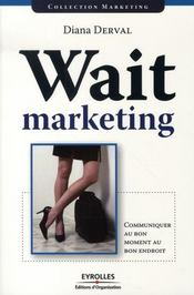 Wait marketing ; communiquer au bon moment, au bon endroit – Diana Derval