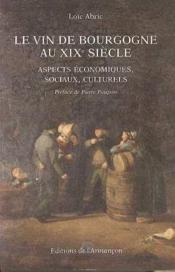 Le vin de Bourgogne au XIX siècle ; aspects économiques, sociaux, culturels - Couverture - Format classique