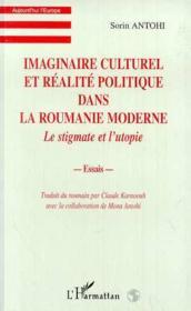 Imaginaire culturel et réalité politique dans la Roumanie moderne ; le stigmate et l'utopie - Couverture - Format classique