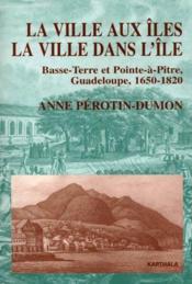 La ville aux îles ; la ville dans l'ile ; Basse-terre et Pointe-à-pitre, Guadeloupe, 1650-1820 - Couverture - Format classique