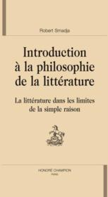 Introduction à la philosophie de la littérature ; la littérature dans les limites de la simple raison  - Robert Smadja