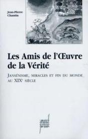 Les Amis De L'Oeuvre De La Verite, Jansenisme, Miracles Et Fin Du Monde Au Xixe Siecle - Couverture - Format classique