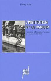 L'institution et le nageur ; histoire de la fédérarion française de natation (1919-1939) - Couverture - Format classique