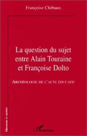 Question du suje entre Alain Touraine et Francoise Dolto ; archéologie de l'acte éducatif - Couverture - Format classique