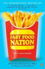 FAST FOOD NATION - WHAT THE ALL-AMERICAN MEAL IS DOING TO THE WORLD  - Eric Schlosser