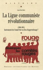 La Ligue communiste révolutionnaire ; (1968-1981) instrument du Grand Soir ou lieu d'apprentissage ? - Couverture - Format classique