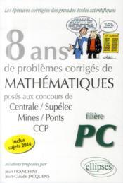 8 Ans De Problemes Corriges De Mathematiques Centrale/Supelec Mines/Pont Ccp Filiere Pc 2014 - Couverture - Format classique