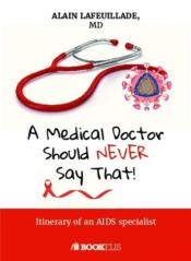 Vente livre :  A medical doctor should never say that... itinerary of an aids specialist  - Alain Lafeuillade