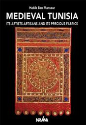 Vente livre :  Medieval Tunisia ; its artists-artisans and its precious fabrics  - Habib Ben Mansour