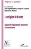 La religion de l'autre ; la pluralité religieuse entre concurrence et reconnaissance
