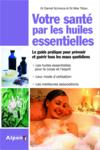Votre santé par les huiles essentielles ; le guide pratique pour prévenir et guérir tous les maux quotidiens