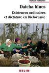 Datcha blues ; existences ordinaires et dictature en Biélorussie