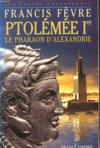 Ptolémée Ier. Le Pharaon D'Alexandrie