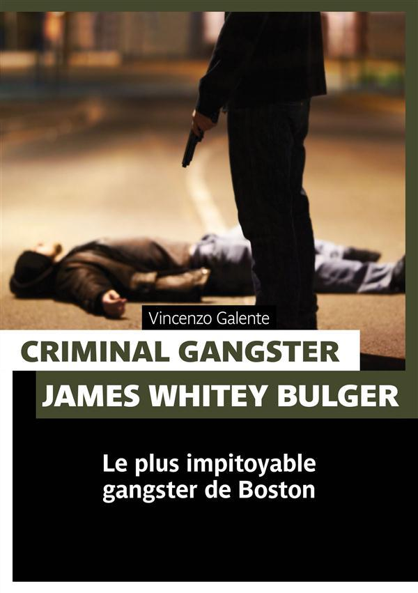 Criminal gangster ; James Whitey Bulger ; le plus impitoyable gangster de Boston  - Vincenzo Galente