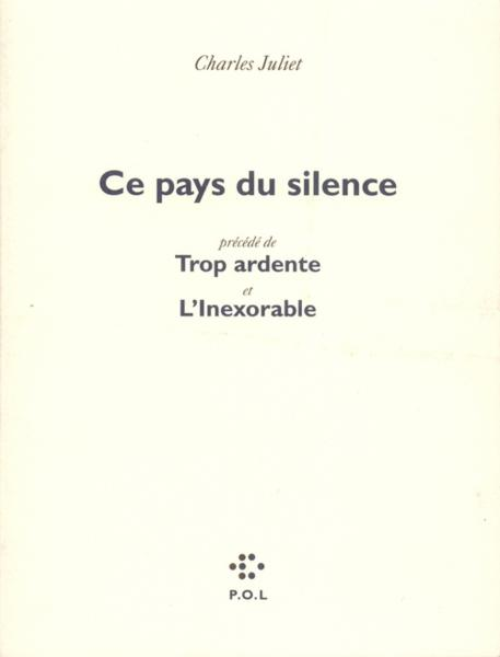 Ce pays du silence ; trop ardente ; l'inexorable  - Charles Juliet