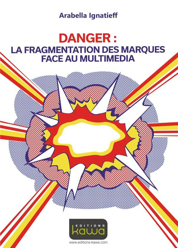 Vente Livre :                                    Danger : la fragmentation des marques face au multimédia                                      - Arabella Ignatieff