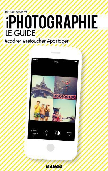 Iphotographie ; le guide ; #cadrer #retoucher #partager  - Jack Hollingsworth