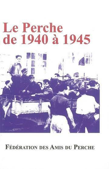 Le perche de 1940 à1945 ; actes du colloque du 21 octobre 2006  - Collectif
