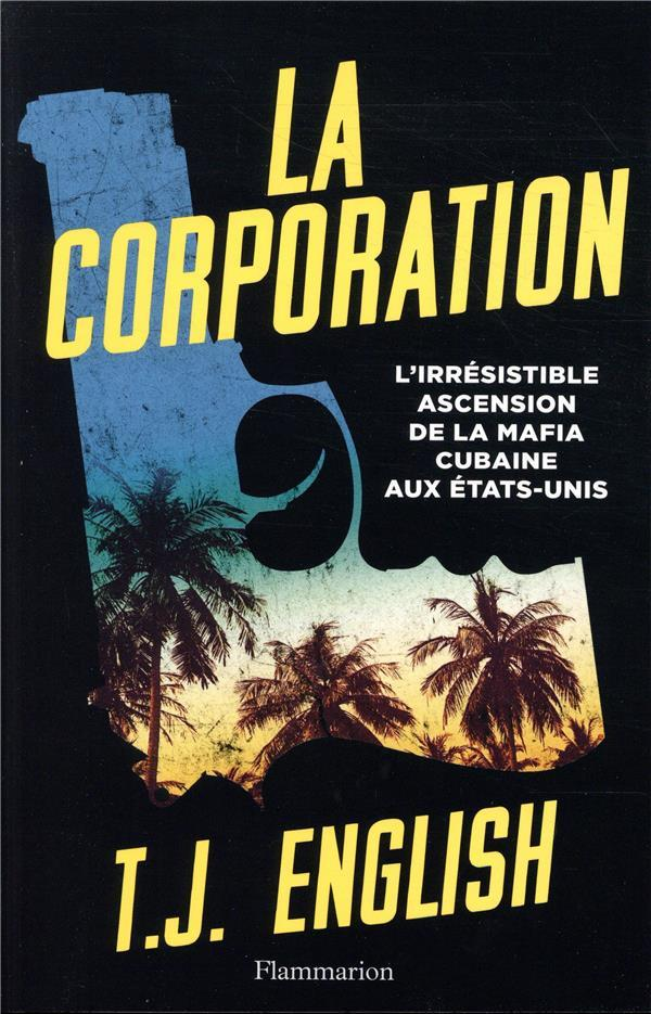 Vente  La corporation ; l'irrésistible ascension de la mafia cubaine aux États-Unis  - T. J. English