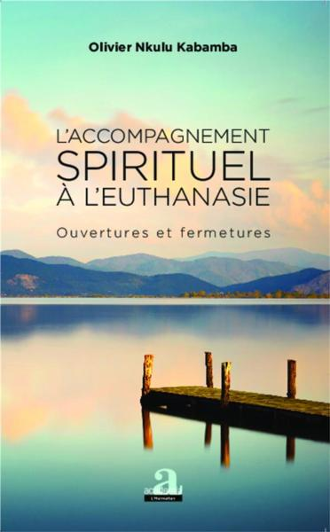 L'accompagnement spirituel à l'euthanasie ; ouvertures et fermetures  - Olivier Nkulu Kabamba