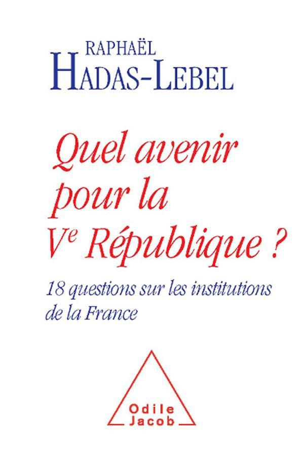 Quel avenir pour la Ve République ? 18 questions sur les institutions de la France  - Raphaël Hadas-Lebel  - Raphael Hadas-Lebel
