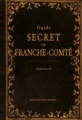 Guide secret de Franche-Comte  - Andre Degon