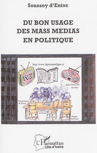 Du Bon Usage Des Mass Media En Politique  - D'Ebene Soussoy