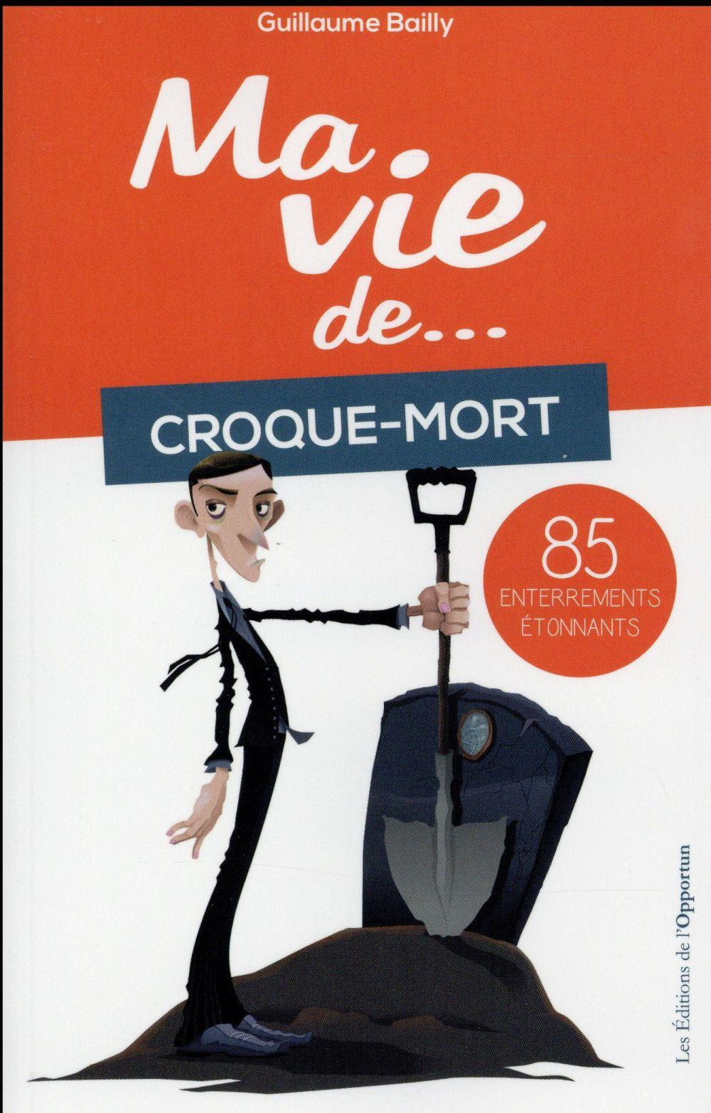Ma vie de... croque-mort ; 85 enterrements étonnants  - Guillaume Bailly