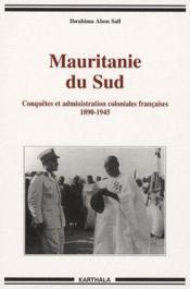 Mauritanie du Sud ; conquetes et administration coloniales francaises 1890-1945 - Couverture - Format classique