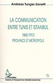 La communication entre Tunis et Istanbul ; 1860-1913, province et métropole - Couverture - Format classique