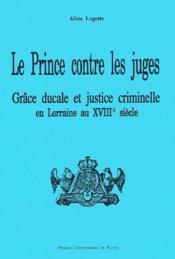 Le prince contre les juges ; grâce ducale et justice criminelle en Lorraine au XVIIIe siècle - Couverture - Format classique