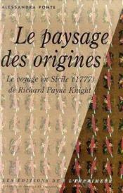 Le paysage des origines ; le voyage en sicile de richard payne knight 1771-1824 - Couverture - Format classique