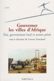 Gouverner les villes d'Afrique ; état, gouvernement local et acteurs privés - Couverture - Format classique