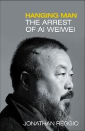 Vente livre :  Hanging man - the arrest of ai weiwei  - Jonathan Reggio