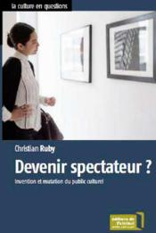 Vente livre :  Devenir spectateur ? invention et mutation du public culturel  - Christian Ruby