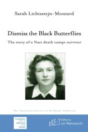 Vente livre :  Dismiss the black butterflies ; the story of a nazi death camps survivor  - Sarah Lichtsztejn-Montard