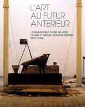 L'art au futur antérieur ; l'engagement d'une galerie, Liliane et Michel Duran-Dessert 1975-2004 - Couverture - Format classique