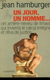 Un Jour, Un Homme. Cet Arriere Neveu De Limace Qui Inventa Le Calcul Integral Et Reva De Justice. - Couverture - Format classique