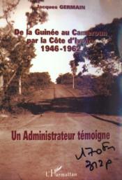 De La Guinee Au Cameroune Par La Cote D'Ivoire 1946-1962 ; Un Administrateur Temoigne - Couverture - Format classique