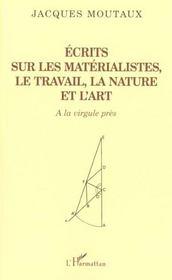 Ecrits Sur Les Materialistes Le Travail La Nature Et L'Art ; A La Virgule Pres - Intérieur - Format classique